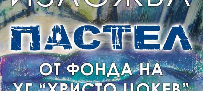 "Изложба ""Пастел"" в Художествена галерия ""Христо Цокев"" Габрово"